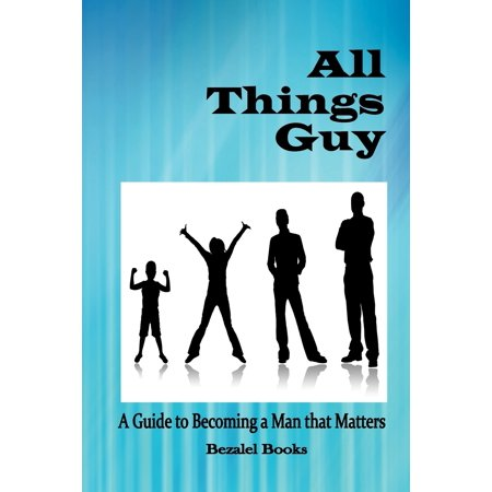 All Things Guy : A Guide to Becoming a Man That