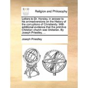 Letters to Dr. Horsley, in Answer to His Animadversions on the History of the Corruptions of Christianity. with Additional Evidence That the Primitive Christian Church Was Unitarian. by Joseph Priestley, ...