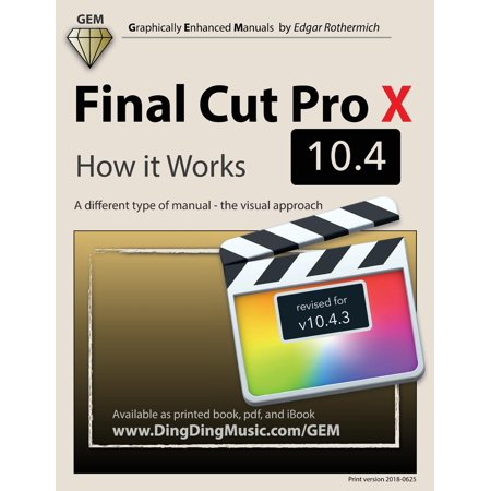 Final Cut Pro X 10.4 - How It Works : A Different Type of Manual - The Visual Approach