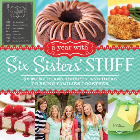 A Year with Six Sisters' Stuff : 52 Menu Plans, Recipes, and Ideas to Bring Families Together