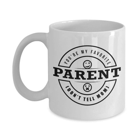 You're My Favorite Parent. Don't Tell Mom. Funny Unique Coffee & Tea Gift Mug Cup For A Dad, Father, Pops, Papa, Papi, Poppy Or Daddy On Father's Day