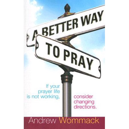 A Better Way to Pray : If Your Prayer Life Is Not Working, Consider Changing (20 Prayers To Pray Throughout A Busy Day)