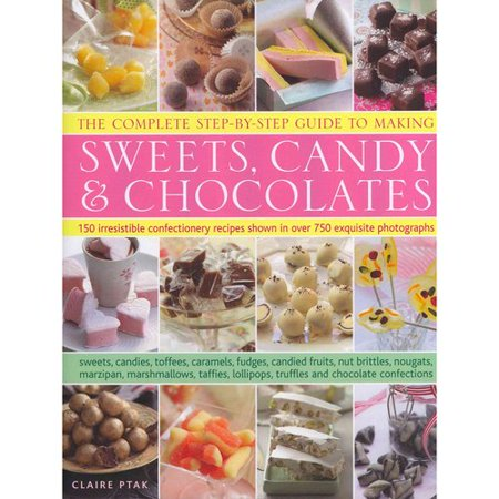The Complete Step By Step Guide To Making Sweets  Candy   Chocolates  150 Irresistible Confectionery Recipes Shown In Over 750 Exquisite Photographs Sweets  Candies  Toffees  Caramels  Fudges  Candied Fruits  Nut Brittle