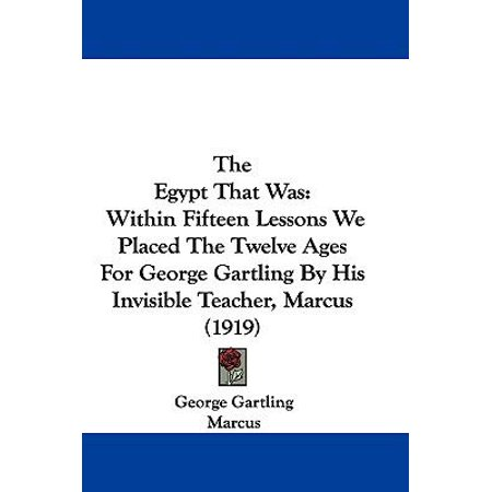 The Egypt That Was  Within Fifteen Lessons We Placed The Twelve Ages For George Gartling By His Invisible Teacher  Marcus  1919