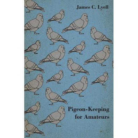 Pigeon-Keeping for Amateurs - A Complete and Concise Guide to the Amateur  Breeder of Domestic and Fancy Pigeons - eBook