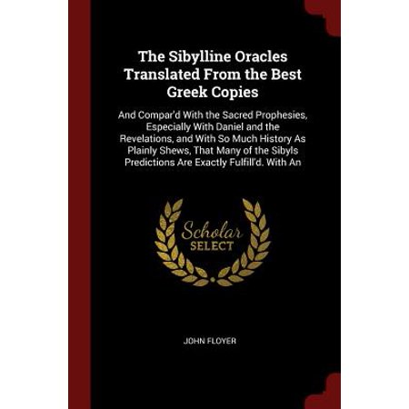 The Sibylline Oracles Translated from the Best Greek Copies : And Compar'd with the Sacred Prophesies, Especially with Daniel and the Revelations, and with So Much History as Plainly Shews, That Many of the Sibyls Predictions Are Exactly Fulfill'd. with