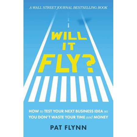 Will It Fly? : How to Test Your Next Business Idea So You Don't Waste Your Time and