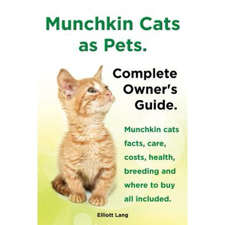 Munchkin Cats as Pets. Munchkin Cats Facts, Care, Costs, Health, Breeding and Where to Buy All Included. Complete Owner's