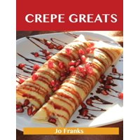 Crepe Greats: Delicious Crepe Recipes, the Top 52 Crepe Recipes (Paperback)