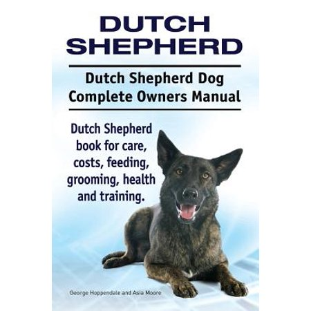 Dutch Shepherd. Dutch Shepherd Dog Complete Owners Manual. Dutch Shepherd Book for Care, Costs, Feeding, Grooming, Health and Training.