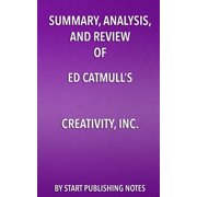 Summary, Analysis, and Review of Ed Catmull's Creativity, Inc. : Overcoming the Unseen Forces That Stand in the Way of True Inspiration