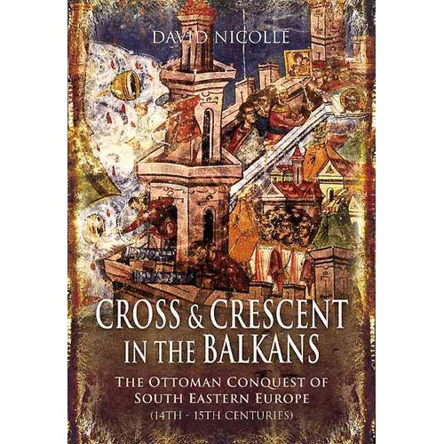Cross and Crescent in the Balkans: The Ottoman Conquest of South-Eastern Europe (14th - 15th Centuries)