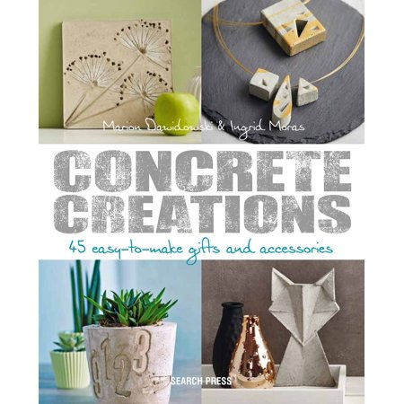Concrete Creations : 45 Easy-to-Make Gifts and Accessories