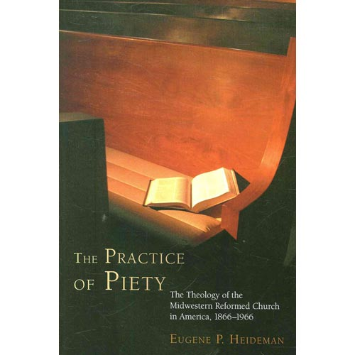 The Practice of Piety : The Theology of the Midwestern Reformed Church in America, 1866-1966