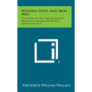 Wooden Ships and Iron Men : The Story of the Square Rigged Merchant Marine of British North America