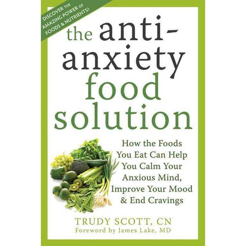The Anti-Anxiety Food Solution: How the Foods You Eat Can Help You Calm Your Anxious Mind, Improve Your Mood, and End Cravings
