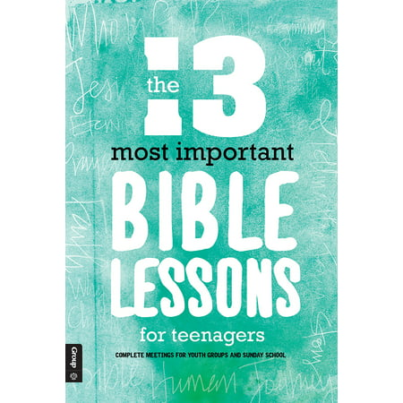 The 13 Most Important Bible Lessons For Teenagers : Complete Meetings for Youth Groups and Sunday School