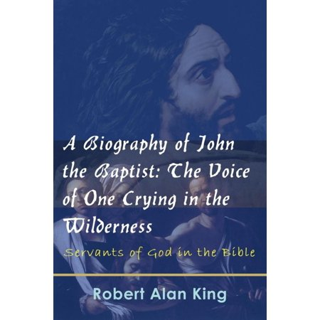 A Biography of John the Baptist: The Voice of One Crying in the Wilderness (Servants of God in the Bible) -