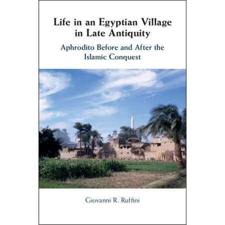 Life in an Egyptian Village in Late Antiquity : Aphrodito Before and After  the Islamic Conquest