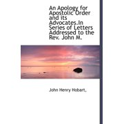 An Apology for Apostolic Order and Its Advocates.in Series of Letters Addressed to the REV. John M.