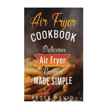Air Fryer Cookbook : Delicious Air Fryer Recipes Made Simple Air Fryer Cookbook: Delicious Air Fryer Recipes Made Simple