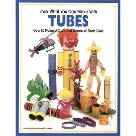Look What You Can Make With Tubes: Over Eighty Pictured Crafts and Dozens of More Ideas