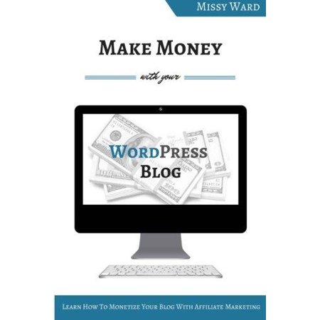 Make Money With Your Wordpress Blog  Learn How To Monetize Your Blog Using Affiliate Marketing