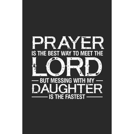 Prayer Is The Best Way To Meet The Lord But Messing With My Daughter Is The Fastest: Happy Father's Day, Notebook For Memories and Stories, Dad and Da