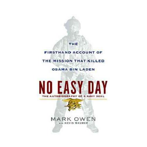 No Easy Day: The Firsthand Account of the Mission That Killed Osama Bin Laden: The Autobiography of a Navy SEAL