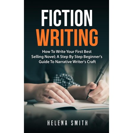 Fiction Writing: How To Write Your First Best Selling Novel; A Step By Step Beginner's Guide To Narrative Writer's Craft -