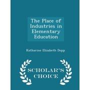 The Place of Industries in Elementary Education - Scholar's Choice Edition