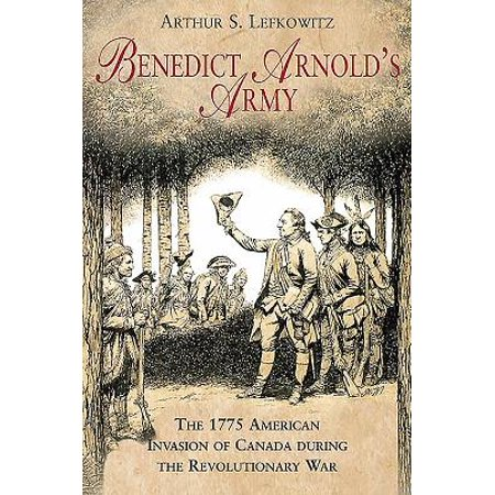 Benedict Arnold's Army : The 1775 American Invasion of Canada During the Revolutionary