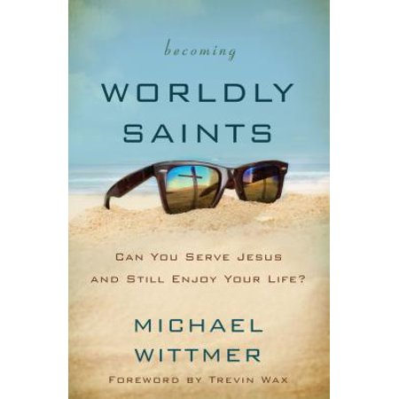 Becoming Worldly Saints : Can You Serve Jesus and Still Enjoy Your Life?