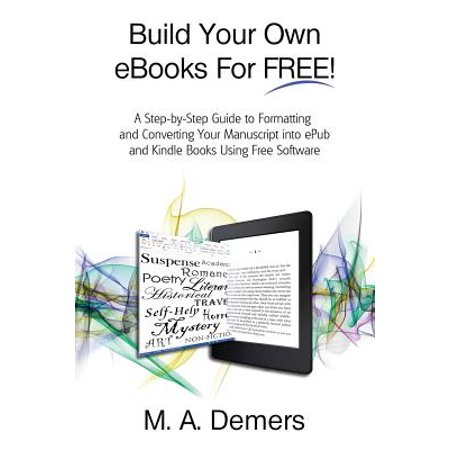 Build Your Own eBooks for Free! : A Step-By-Step Guide to Formatting and Converting Your Manuscript Into Epub and Kindle Books Using Free