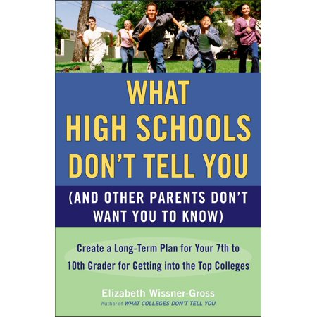 What High Schools Don't Tell You (And Other Parents Don't Want You toKnow) : Create a Long-Term Plan for Your 7th to 10th Grader for Getting into the Top Col
