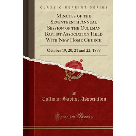 Minutes of the Seventeenth Annual Session of the Cullman Baptist Association Held with New Home Church : October 19, 20, 21 and 22, 1899 (Classic - Halloween Events October 19