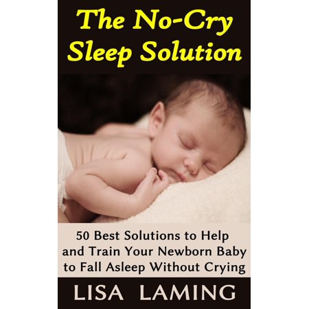 The No-Cry Sleep Solution: 50 Best Solutions to Help and Train Your Newborn Baby to Fall Asleep Without Crying -