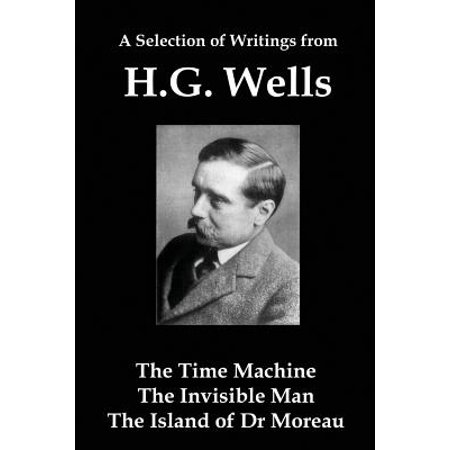 A Selection of Writings from Hg Wells : The Time Machine, the Invisible Man, the Island of Dr