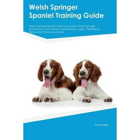 Welsh Springer Spaniel Training Guide Welsh Springer Spaniel Training Includes : Welsh Springer Spaniel Tricks, Socializing, Housetraining, Agility, Obedience, Behavioral Training and More