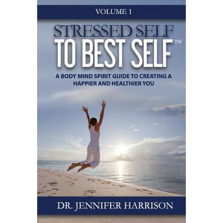 Stressed Self to Best Self: A Body Mind Spirit Guide to Creating a Happier and Healthier You, Volume 1