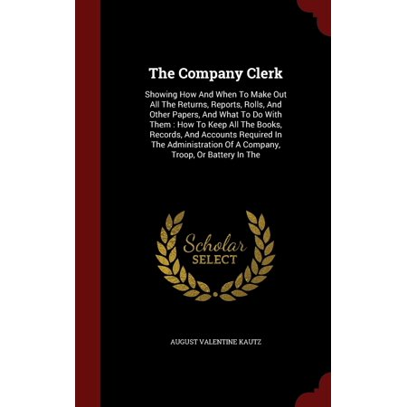 The Company Clerk : Showing How and When to Make Out All the Returns, Reports, Rolls, and Other Papers, and What to Do with Them: How to Keep All the Books, Records, and Accounts Required in the Administration of a Company, Troop, or Battery in the (How Do Return An Item)