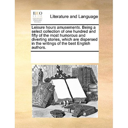 Leisure Hours Amusements. Being a Select Collection of One Hundred and Fifty of the Most Humorous and Diverting Stories, Which Are Dispersed in the Writings of the Best English