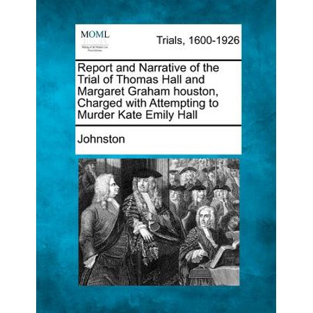 Report and Narrative of the Trial of Thomas Hall and Margaret Graham Houston, Charged with Attempting to Murder Kate Emily Hall - Houston Hall Halloween