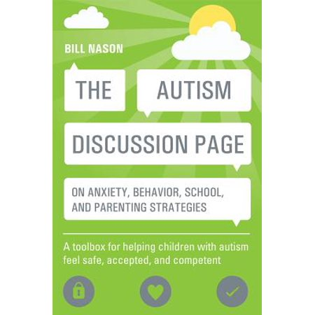 The Autism Discussion Page on Anxiety, Behavior, School, and Parenting Strategies : A Toolbox for Helping Children with Autism Feel Safe, Accepted, and Competent (School Tools)