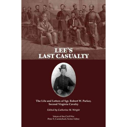 Lee's Last Casualty: The Life and Letters of Sgt. Robert W. Parker, Second Virginia Cavalry