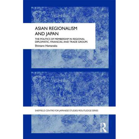 Asian Regionalism And Japan  The Politics Of Membership In Regional Diplomatic  Financial And Trade Groups