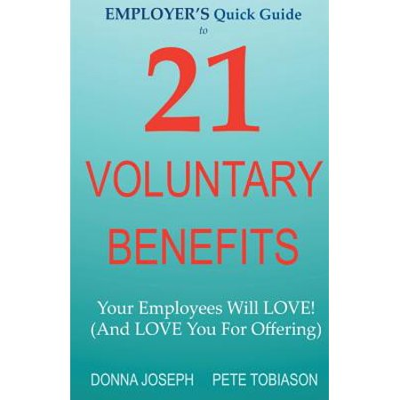 Employer's Quick Guide to 21 Voluntary Benefits : Your Employees Will Love! (and Love You for