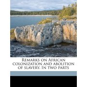 Remarks on African Colonization and Abolition of Slavery. in Two Parts Volume 1