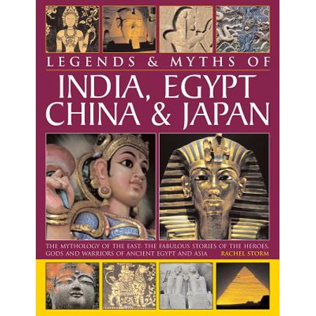Legends & Myths of India, Egypt, China & Japan : The Mythology of the East: The Fabulous Stories of the Heroes, Gods and Warriors of Ancient Egypt and
