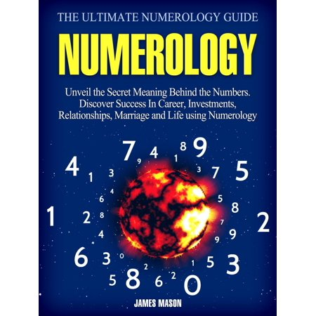 Numerology: Unveil the Secret Meaning Behind the Numbers - Discover Success In Career, Investments, Relationships, Marriage and Life using Numerology. - (Best Numerology Number For Marriage)